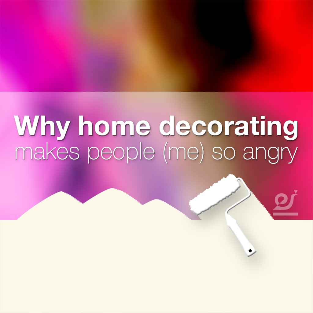 Why home decorating makes me angry.