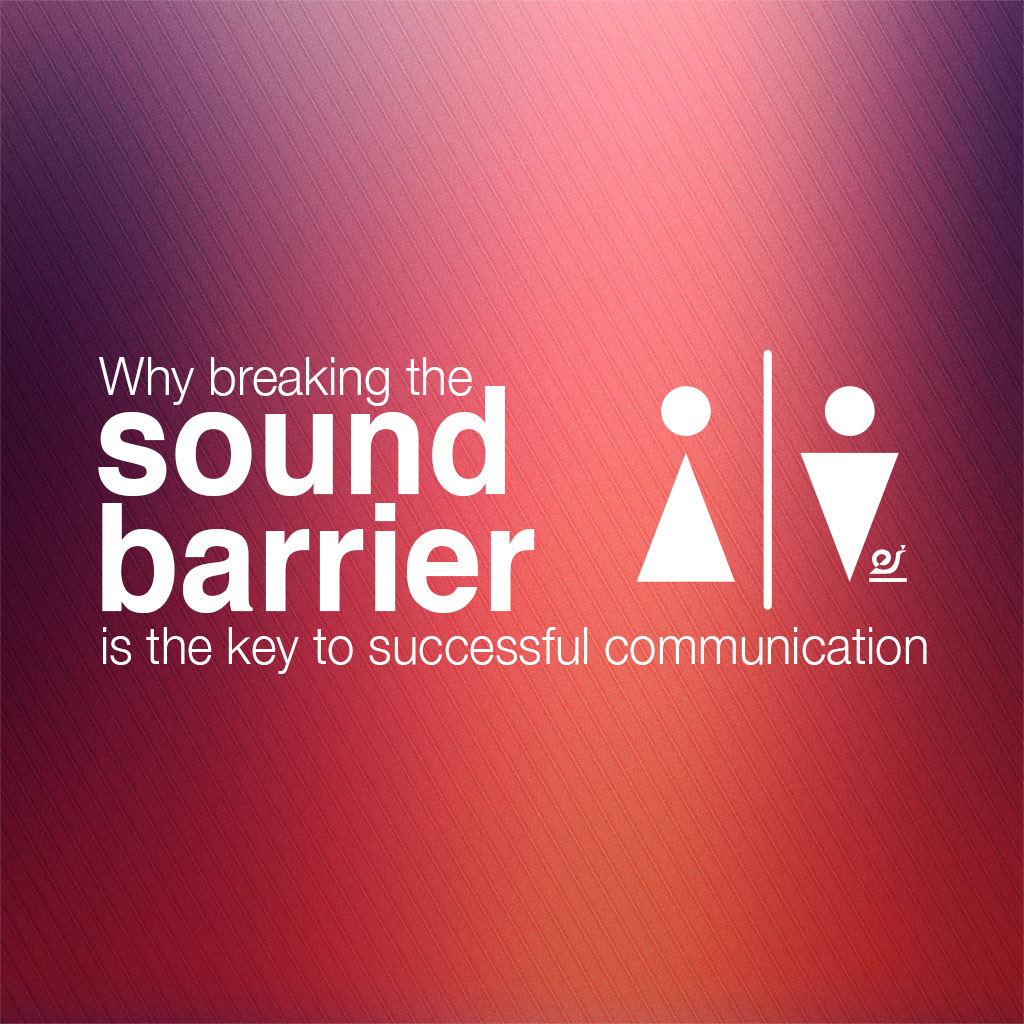 Why breaking the sound barrier is the key to successful communication.